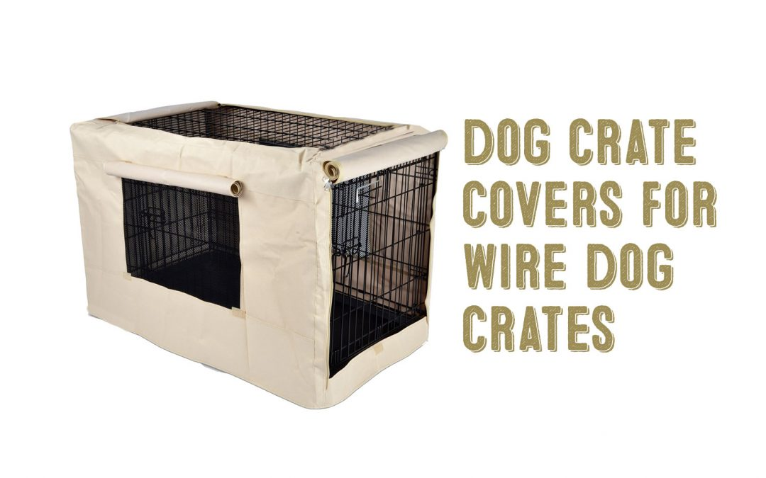 Dog Crate Covers For Wire Dog Crates – 4 Great Choices